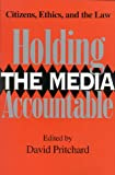 Holding the Media Accountable: Citizens, Ethics, and the Law