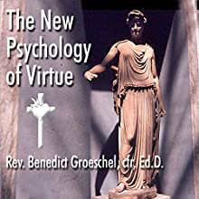 The New Psychology of Virtue  by Benedict Groeschel Narrated by Benedict Groeschel