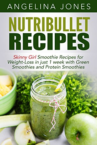 Nutribullet Recipes - Skinny Girl Smoothie Recipes  for Weight-Loss in just 1 week with Green Smoothies and Protein Smoothies (Nutribullet, Nutribullet ... Protein Smoothies, Green Smoothies) by Angelina Jones
