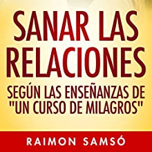 Sanar las relaciones: Según las enseñanzas de 'Un Curso de Milagros' [Healing Relationships: According to the teachings of 'A Course in Miracles'] (       UNABRIDGED) by Raimon Samsó Narrated by Alfonso Sales