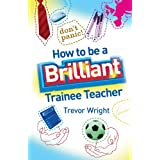 How to be a Brilliant Trainee Teacherby Trevor Wright