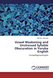 Vowel Weakening and Unstressed Syllable Obscuration in Yoruba English: Yoruba(Nigerian)English