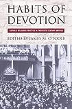 Habits of Devotion: Catholic Religious Practice in Twentieth-Century America (Cushwa Center Studies of Catholicism in Twentieth-Century Am)