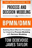 The Microguide to Process and Decision Modeling in BPMN/DMN: Building More Effec...