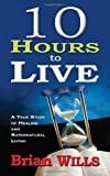 10 Hours to Live A True Story of Healing and Supernatural Living by WILLS BRIAN [Whitaker House,2010] (Paperback)