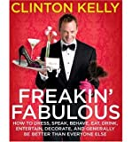 [ Freakin Fabulous: How to Dress, Speak, Behave, Eat, Drink, Entertain, Decorate, and Generally Be Better Than Everyone Else ] BY Kelly, Clinton ( Author ) ON Oct-07-2008 Hardcover