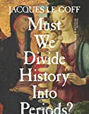 Must We Divide History Into Periods? (European Perspectives: A Series in Social Thought and Cultural Criticism)
