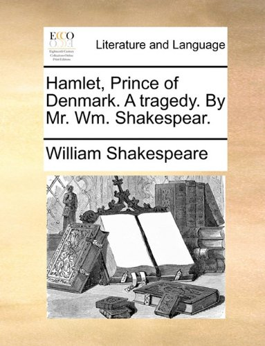 Hamlet, Prince of Denmark. A tragedy. By Mr. Wm. Shakespear.