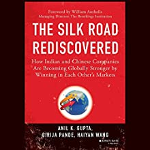 The Silk Road Rediscovered: How Indian and Chinese Companies Are Becoming Globally Stronger by Winning in Each Other's Markets (       UNABRIDGED) by Anil K. Gupta, Girija Pande, Haiyan Wang Narrated by Sam Devereaux