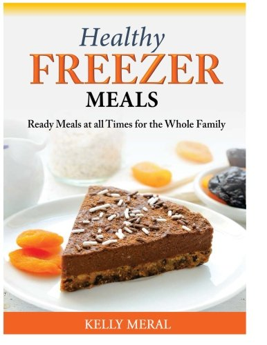 Healthy Freezer Meals: Ready Meals at all Times for the Whole Family by Kelly Meral