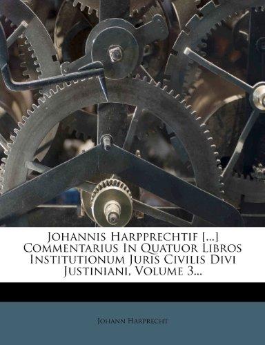 Johannis Harpprechtif [...] Commentarius In Quatuor Libros Institutionum Juris Civilis Divi Justiniani, Volume 3...
