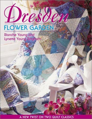 Dresden Flower Garden: A New Twist on Two Quilt Classics, Blanche Young, Lynette Young Bingham