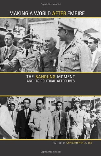 Making a World after Empire: The Bandung Moment and Its Political Afterlives (Ohio RIS Global Series)