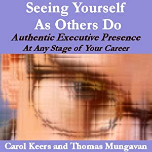 Seeing Yourself As Others Do: Authentic Executive Presence at Any Stage of Your Career | [Carol Ann Keers, Thomas Edward Mungavan]