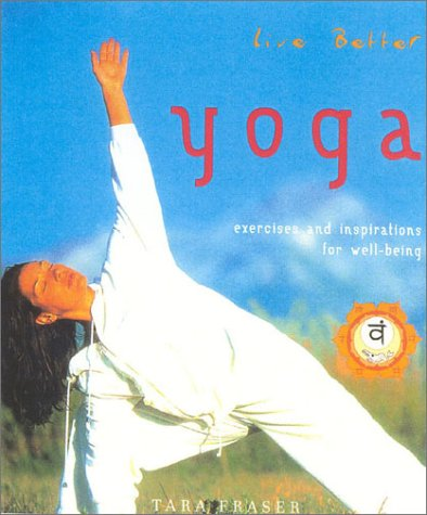 Yoga : Live Better : Exercises and Inspirations for Well-Being, TARA FRASER