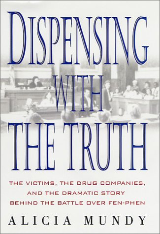 Dispensing With the Truth : The Victims, the Drug Companies, and the Dramatic Story Behind the Battle over Fen-Phen, ALICIA MUNDY