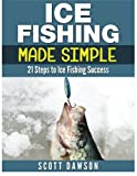 Ice Fishing Made Simple: 21 Steps to Ice Fishing Success