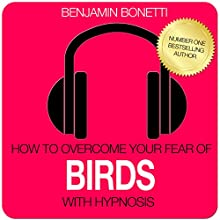 How to Overcome Your Fear of Birds with Hypnosis  by Benjamin P Bonetti Narrated by Benjamin P Bonetti