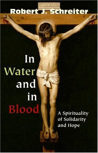 In Water and in Blood: A Spirituality of Solidarity and Hope, ROBERT J. SCHREITER