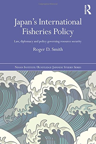 Japan's International Fisheries Policy: Law, Diplomacy and Politics Governing Resource Security (Nissan Institute/Routle