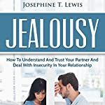 Jealousy: How to Understand and Trust Your Partner and Deal with Insecurity in Your Relationship | Josephine T. Lewis