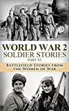 World War 2 Soldier Stories Part VI: Battlefield Stories from the Women of War (World War 2, World War II, WW2, WWII, Soldier Story, A Higher Call, Unbroken,     Women at War, Nazi Germany, Hitler Book 1)
