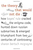 img - for The Theory That Would Not Die: How Bayes' Rule Cracked the Enigma Code, Hunted Down Russian Submarines, and Emerged Triumphant from Two Centuries of Controversy book / textbook / text book