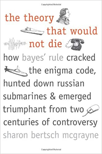 The Theory That Would Not Die: How Bayes' Rule Cracked the Enigma Code, Hunted Down Russian Submarines, and Emerged Triumphant from Two Centuries of Controversy written by Sharon Bertsch McGrayne