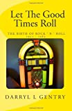Darryl L. Gentry Let the Good Times Roll: The Birth of Rock 'n' Roll 1955-1963