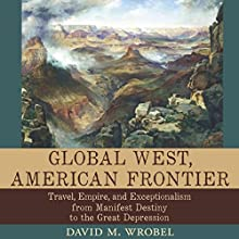 Global West, American Frontier: Travel, Empire, and Exceptionalism from Manifest Destiny to the Great Depression: Calvin P. Horn Lectures in Western History and Culture Series | Livre audio Auteur(s) : David M. Wrobel Narrateur(s) : Kirk O. Winkler