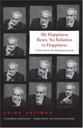 My Happiness Bears No Relation to Happiness: A Poet's Life in the Palestinian Century, Adina Hoffman