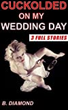 Cuckolded on My Wedding Day: A Cheating Wifes Pleasure, A Husbands Humiliation - 3 FULL STORIES