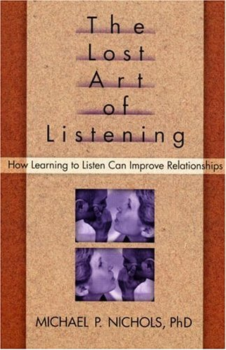 The Lost Art of Listening: How Learning to Listen Can Improve Relationships, MICHAEL NICHOLS
