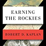 Earning the Rockies: How Geography Shapes America's Role in the World | Robert D. Kaplan