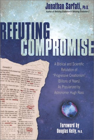 Refuting Compromise: A Biblical and Scientific Refutation of 'Progressive Creationism' (Billions of Years) As Popularized by Astronomer Hugh Ross, JONATHAN SARFATI