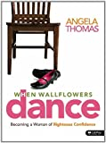 When Wallflowers Dance: Becoming a Woman of Righteous Confidence Study Guide (1415865329) by Angela Thomas