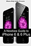 A Newbies Guide to iPhone 6 and iPhone 6 Plus: The Unofficial Handbook to iPhone and iOS 8 (Includes iPhone 4s, and iPhone 5, 5s, 5c)