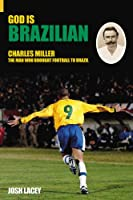 God Is Brazilian: Charles Miller, The Man Who Brought Football To Brazil