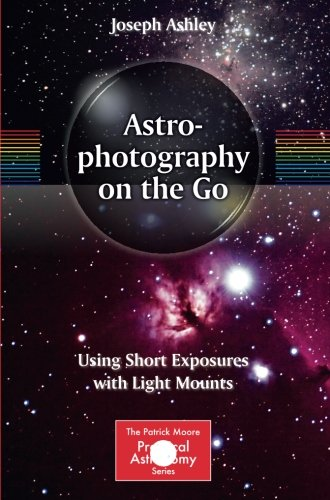 Astrophotography on the Go: Using Short Exposures with Light Mounts (The Patrick Moore Practical Astronomy Series), by Joseph Ashley
