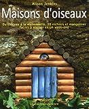 echange, troc Alison Jenkins - Maisons d'oiseaux : Du château à la maisonnette, 20 Nichoirs et mangeoires faciles à réaliser en un week-end