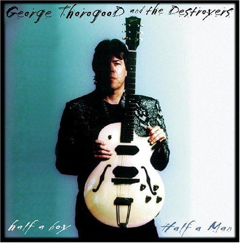 George Thorogood & The Destroyers - Half A Boy, Half A Man - Zortam Music