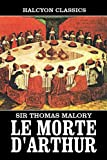 Le Morte D'Arthur by Sir Thomas Malory: Two Volumes Complete (Unexpurgated Edition) (Halcyon Classics)