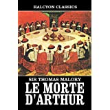 Le Morte D'Arthur by Sir Thomas Malory: Two Volumes Complete (Unexpurgated Edition) (Halcyon Classics)by Sir Thomas Malory