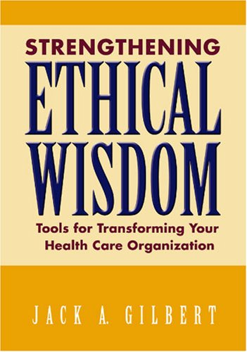 Strengthening Ethical Wisdom: Tools for Transforming Your Health Care Organization