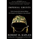 Imperial Grunts: On the Ground with the American Military, from Mongolia to the Philippines to Iraq and Beyond ~ Robert D. Kaplan