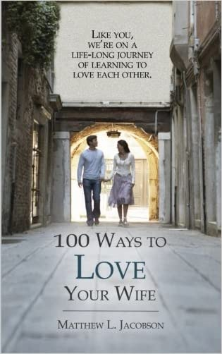 100 Ways to Love Your Wife: A Life-Long Journey of Learning to Love written by Matthew L Jacobson
