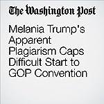 Melania Trump's Apparent Plagiarism Caps Difficult Start to GOP Convention   Robert Costa,Dan Balz,Philip Rucker