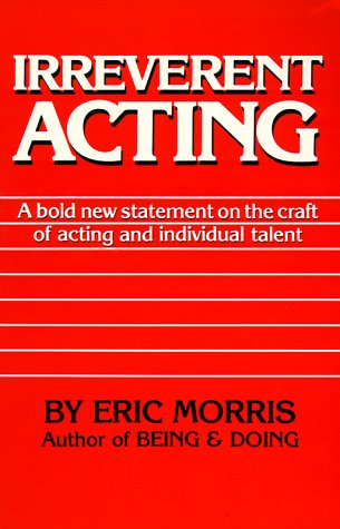 Irreverent Acting: A Bold New Statement on the Craft of Acting and Individual Talent, Morris, Eric