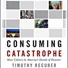 Consuming Catastrophe: Mass Culture in America's Decade of Disaster Hörbuch von Timothy Recuber Gesprochen von: E. R. Edwin