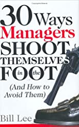 30 Ways Managers Shoot Themselves In The Foot: And How to Avoid Them